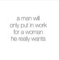 💯: a man will  only put in work  for a woman  he really wants 💯