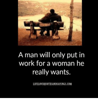 Put In Work: A man will only put in  work for a woman he  really wants.  LIFELOVEQUOTESANDSAYINGS.COM