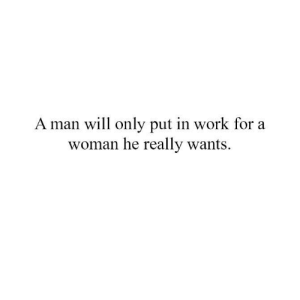 Do you agree? What are your thoughts?: A man will only put in work for a  woman he really wants. Do you agree? What are your thoughts?