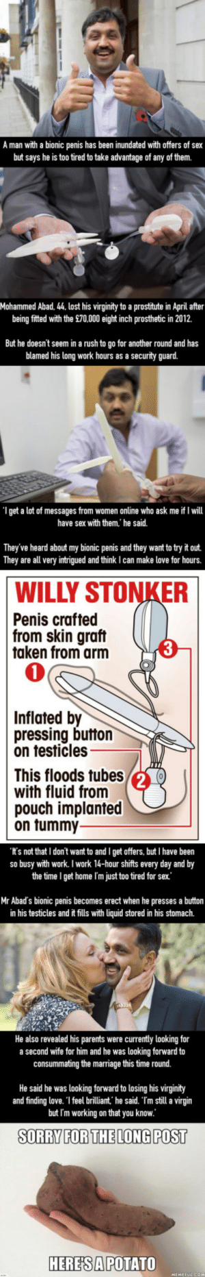 Man with bionic penis is 'too tired' to have sex with scores of female admirers: A man with a bionic penis has been inundated with offers of sex  but says he is too tired to take advantage of any of them.  Mohammed Abad, 44, lost his virginity to a prostitute in April after  being fitted with the £70,000 eight inch prosthetic in 2012.  But he doesnt seem in a rush to go for another round and has  blamed his long work hours as a security guard.  I get a lot of messages from women online who ask me if I will  have sex with them, he said.  They've heard about my bionic penis and they want to try it out.  They are all very intrigued and think I can make love for hours.  WILLY STONKER  Penis crafted  from skin graft  taken from arm  0  Inflated by  pressing button  on testicles  This floods tubes  with fluid from  pouch implanted  on tummy  Its not that I don't want to and I get offers, but I have been  so busy with work. I work 14-hour shifts every day and by  the time I get home I'm just too tired for sex  Mr Abad's bionic penis becomes erect when he presses a button  in his testicles and ft fills with liquid stored in his stomach.  He also revealed his parents were currentty looking for  a second wife for him and he was looking forward to  consummating the marriage this time round.  He said he was looking forward to losing his virginithy  and finding love. 1 feel brilliant. he said. Tm still a virgin  but Im working on that you know  SORRY FORTHELONG POST  HERESAPOTATO Man with bionic penis is 'too tired' to have sex with scores of female admirers