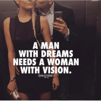 Memes, Vision, and Good: A MAN  WITH DREAMS  NEEDS A WOMAN  WITH VISION.  @SUCCESSES Find yourself a good one! 😏