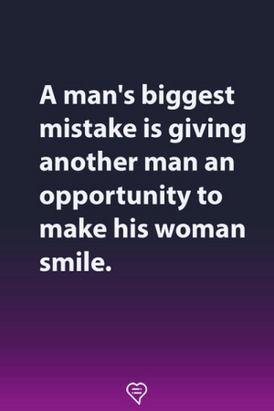 arn: A man's biggest  mistake is giving  another man arn  opportunity to  make his woman  smile.