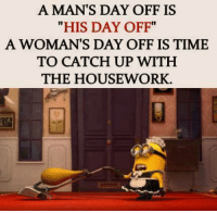 """Memes, Ups, and Work: A MAN'S DAY OFF IS  """"HIS DAY OFF""""  A WOMAN'S DAY OFF IS TIME  TO CATCH UP WITH  THE HOUSE WORK."""