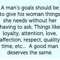 Attention Love: A man's goals should be  to give his woman things  she needs without her  naving to asK. Tnings llKe  loyalty, attention, love,  affection, respect, quality  time, etc... A good man  deserves the same.