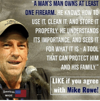 "America, Family, and Memes: A MAN'S MAN OWNS AT LEAST  RM. HE KNOWS HOW TO  USE IT, CLEAN IT AND STOREIT  PROPERLY HE UNDERSTANDS  ITS IMPORTANCE, AND SEES IT  FOR WHAT IT IS A TOOL  THAT CAN PROTECT HIM  AND HIS FAMILY.""  ONE FIREAR  97  LIKE if you agree  Mike Rowe!  with  meric㏂  MADE Repost from @_american.made Who can put it better? americanmade🇺🇸 patriot patriots americanpatriots politics conservative libertarian patriotic republican usa america americaproud wethepeople republican freedom secondamendment MAGA PresidentTrump"