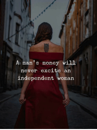 Money, Excite, and Never: A man's money will  never excite an  independent woman