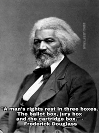 """<p>Never forget that guns were vitally important to securing the freedom of African-American slaves and gun control was conceptualized to limit them from being able to protect themselves from enslavement and mistreatment.</p>: """"A man's rights rest in three boxes.  The ballot box, jury box  and the cartridge boX."""" -  Frederick Douglass <p>Never forget that guns were vitally important to securing the freedom of African-American slaves and gun control was conceptualized to limit them from being able to protect themselves from enslavement and mistreatment.</p>"""