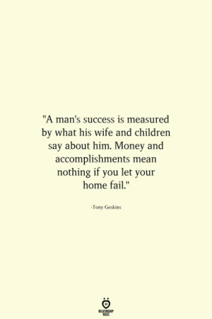 "Accomplishments: ""A man's success is measured  by what his wife and children  say about him. Money and  accomplishments mean  nothing if you let your  home fail.""  -Tony Geskins"