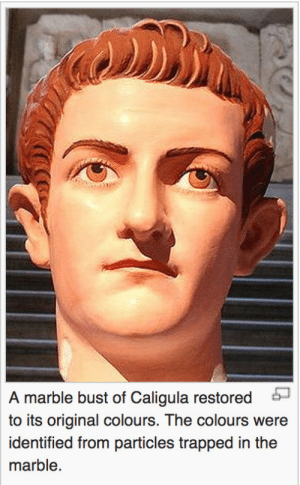 "Anime, Shit, and Sorry: A marble bust of Caligula restored >  to its original colours. The colours were  identified from particles trapped in the  marble. thescienceofjohnlock: ten-and-donna:  themarysue:  humansofcolor:  prokopetz:  sarahtypeswords:  wetorturedsomefolks:  memejacker:  several-talking-corpses:  memejacker:  caligula had anime eyes  wait romans painted their marble sculptures it looks like a cheap theme park ride mascot  yep here's a statue of Augustus and here's a reproduction of the statue with the colors restored   i honestly think that what we consider the height of sculpture in all of Western civilization being essentially the leftover templates of gaudy pieces of theme park shit to be evidence of the potential merit of found art  ""I tried coloring it and then I ruined it""  And you know what the funniest part is? The paint didn't just wear off over time. A bunch of asshole British historians back in the Victorian era actually went around scrubbing the remaining paint off of Greek and Roman statues - often destroying the fine details of the carving in the process - because the bright colours didn't fit the dignified image they wished to present of the the cultures they claimed to be heirs to. This process also removed visible evidence of the fact that at least some of the statues thus stripped of paint had originally depicted non-white individuals. Whenever you look at a Roman statue with a bare marble face, you're looking at the face of imperialist historical revisionism. (The missing noses on a lot of Egyptian statues are a similar deal. It's not that the ancient Egyptians made statues with strangely fragile noses. Many Victorian archaeologists had a habit of chipping the noses off of the statues they brought back, then claiming that they'd found them that way - because with the noses intact, it was too obvious that the statues were meant to depict individuals of black African descent.)  Sorry, I keep reblogging this over and over, the last comment is unbelievable. Wow.  WUT   Knowledge bomb!   Many more fig leaves in strategic places appeared thanks to the Victorians too."