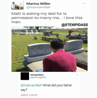 Funny, Miller, and Marina: A Marina Miller  marina millah  Matt is asking my dad for is  permission to marry me  I love this  mman  @STEWPIDASS  MARK, ALAN  MILLER  2007  JORDAN  stewipidass  @entourage 413  @marinamillah What did your father  say?  3/25/17, 5:25 PM I said no fucks given....