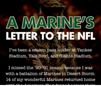 I've been a season pass holder at Yankee Stadium, Yale Bowl and Giants Stadium. I missed the '90-'91 season because I was with a battalion of Marines in Desert Storm. 14 of my wonderful Marines returned home with the American Flag draped across their lifeless bodies. My last conversation with one of them, Sgt Garrett Mongrella, was about how our Giants were going to the Super Bowl. He never got to see it. Many friends, Marines, and Special Forces Soldiers who worked with or for me through the years returned home with the American Flag draped over their coffins. Now I watch multi-millionaire athletes who never did anything in their lives but play a game, disrespect what brave Americans fought and died for. They are essentially spitting in the faces and on the graves of real men, men who have actually done something for this country beside playing with a ball and believing they're something special! They're not! My Marines and Soldiers were! You are complicit in this! You'll fine players for large and small infractions but you lack the moral courage and respect for our nation and the fallen to put an immediate stop to this. Yes, I know, it's their 1st Amendment right to behave in such a despicable manner. What would happen if they came out and disrespected you or the refs! I observed a player getting a personal foul for twerking in the end zone after scoring. I guess that's much worse than disrespecting the flag and our National Anthem. Hmmmmm, isn't it his 1st Amendment right to express himself like an idiot in the end zone? Why is taunting not allowed yet taunting America is OK? You fine players for wearing 9-11 commemorative shoes yet you allow scum on the sidelines to sit, kneel or pump their pathetic fist in the air. They are so deprived with their multi-million dollar contracts for playing a freaking game! You condone it all by your refusal to act. You're just as bad and disgusting as they are. I hope Americans boycott any sponsor who supports that rabble you call the NFL. I hope they turn off the TV when any team that allowed this disrespect to occur, without consequence, on the sidelines. Time to change the channel. Col Jeffrey A Powers US: A MARINES  LETTER TO THE NFL  I've been a season pass holder at Yankee  Stadium, Yale Bowl, and Giants Stadium  I missed the '90-'91 season because I was  with a battalion of Marines in Desert Storm,  14 of my wonderful Marines returned home I've been a season pass holder at Yankee Stadium, Yale Bowl and Giants Stadium. I missed the '90-'91 season because I was with a battalion of Marines in Desert Storm. 14 of my wonderful Marines returned home with the American Flag draped across their lifeless bodies. My last conversation with one of them, Sgt Garrett Mongrella, was about how our Giants were going to the Super Bowl. He never got to see it. Many friends, Marines, and Special Forces Soldiers who worked with or for me through the years returned home with the American Flag draped over their coffins. Now I watch multi-millionaire athletes who never did anything in their lives but play a game, disrespect what brave Americans fought and died for. They are essentially spitting in the faces and on the graves of real men, men who have actually done something for this country beside playing with a ball and believing they're something special! They're not! My Marines and Soldiers were! You are complicit in this! You'll fine players for large and small infractions but you lack the moral courage and respect for our nation and the fallen to put an immediate stop to this. Yes, I know, it's their 1st Amendment right to behave in such a despicable manner. What would happen if they came out and disrespected you or the refs! I observed a player getting a personal foul for twerking in the end zone after scoring. I guess that's much worse than disrespecting the flag and our National Anthem. Hmmmmm, isn't it his 1st Amendment right to express himself like an idiot in the end zone? Why is taunting not allowed yet taunting America is OK? You fine players for wearing 9-11 commemorative shoes yet you allow scum on the sidelines to sit, kneel or pump their pathetic fist in the air. They are so deprived with their multi-million dollar contracts for playing a freaking game! You condone it all by your refusal to act. You're just as bad and disgusting as they are. I hope Americans boycott any sponsor who supports that rabble you call the NFL. I hope they turn off the TV when any team that allowed this disrespect to occur, without consequence, on the sidelines. Time to change the channel. Col Jeffrey A Powers US