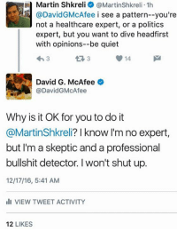 Martin, Martin Shkreli, and Memes: a Martin Shkreli @Martinshkreli.1h  @David McAfee i see a pattern--you're  not a healthcare expert, or a politics  expert, but you want to dive headfirst  with opinions--be quiet  43 3  14  3  David G. McAfee  o  @DavidG McAfee  Why is it OK for you to do it  @MartinShkreli? I know I'm no expert  but I'm a skeptic and a professional  bullshit detector. l won't shut up.  12/17/16, 5:41 AM  Ili VIEW TWEET ACTIVITY  12  LIKES ‪It's not even 8:00AM and I've already been insulted by Pharma Bro (aka Martin Shkreli).‬  ‪Achievement unlocked!‬
