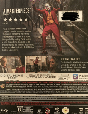 """Me when I get Joker on BLU-RAY: """"A MASTERPIECE""""  IGN MOVIES  TIME OUT  3000082583  Failed comedian Arthur Fleck  (Joaquin Phoenix) encounters violent  thugs while wandering the streets  of Gotham City dressed as a clown.  Disregarded by society, Fleck begins  a slow descent into madness as he  transforms into the criminal mastermind  known as Joker in director Todd Phillips'  thrilling origin story.  SPECIAL FEATURES  The Making Of: A Behind-the-Scene  Look at the Creation of the Film,  Joaquin Phoenix Alternate Takes,  Costume Tests and More!  Movies  Anywhere  STREAM OR DOWNLOAD TO  DIGITAL MOVIE  CODE*  WATCH ANYWHERE  Available in USA & Canada  Available only in the USA  DIGITAL MOVIE CODE REDEEMABLE AT DIFFERENT RETAILER(S) IN THE USA & CANADA  THIS COPYRIGHTED PRODUCT IS AUTHORIZED FOR SALE OR RENTAL FOR PRIVATE HOME USE IN THE USA AND CANADA ONLY. DIGITAL MOVIE CODE OFFER TERMS AN  CONDITIONS: Code subject to expiration by 12/31/2020. Consumer must be age of consent, reside in the USA or Canada, and register for a digital service provider account (go t  wb.com/redeemmovie for a list of dlgital service providers and information regarding applicable license terms and conditions). NOT COMPATIBLE WITH ALL DEVICES, DOWNLOA  CAPABILITY AND DISPLAY RESOLUTION VARIES BY DEVICE AND BY DIGITAL ŠERVIČE PROVIDER, CONSULT YOUR DIGITAL SERVICE PROVIDER. May only include HD main featur  Utimate display resolution on playback is dependent upon connection and device characteristics, including screen resolution,. High-speed Internet connection required. Go to wb.com/redeemmovie/ta  for additional details, requirements and technical support Neither Warner Bros. Entertainment Inc. nor any atfiliate is responsible for maintaining any digital service.  BLU-RAY DISCTM SPECIFICATIONS  MAIN FEATURE  SPECIAL FEATURES* May not be in High Definition. Audio & subtitles may vary. Special Features not rated and may not be SDH.  """"High Definition Playback requires Blu-ray Disc player and HDT"""