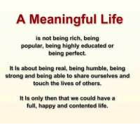 Popular Meme: A Meaningful Life  is not being rich, being  popular, being highly educated or  being perfect  It is about being real, being humble, being  strong and being able to share ourselves and  touch the lives of others.  It is only then that we could have a  full, happy and contented life.