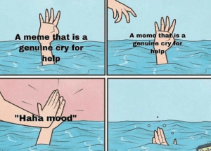 "Meme, Mood, and Help: A meme thatis a  genuine cry for  help  A meme that is a  genuine cry for  ""Haha mood"""