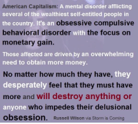 A mental disorder afflicting  American Capitalism:  several of the wealthiest self-entitled people in  obsessive compulsive  the country. It's arn  behavio  monetary gain.  Those affected are driven by an overwhelming  need to obtain more money.  ral  I disorder with the focus on  No mattar how much thay have,ty  No matter how much they have,  desperately  more and will destroy anything or  anyone  obsession. Russell Wilson via Storm is Coming  feel that they must have  anyone who impedes their delusional
