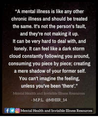 """Memes, Cloud, and 🤖: """"A mental illness is like any other  chronic illness and should be treated  the same. It's not the person's fault,  and they're not making it up.  It can be very hard to deal with, and  lonely. It can feel like a dark storm  cloud constantly following you around,  consuming you piece by piece; creating  a mere shadow of your former self.  You can't imagine the feeling  unless you've been """"there'.""""  Mental Health and Invisible Illness Resources  M. P. L. @MHIIR 14  f Mental Health and Invisible Ilness Resources"""