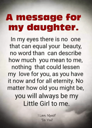 my love for you: A message for  my daughter.  In my eyes there is no one  that can equal your beauty,  no word than can describe  how much you mean to me,  nothing that could lessen  my love for you, as you have  it now and for all eternity. No  matter how old you might be,  you will always be my  Little Girl to me.  I Love Myself  Do You?