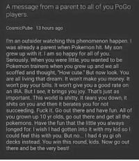 "Cute, Memes, and Money: A message from a parent to all of you PoGo  players  CosmicPube 13 hours ago  I'm an outsider watching this phenomenon happen.  was already a parent when Pokemon hit. My son  grew up with it I am so happy for all of you.  Seriously. When you were little, you wanted to be  Pokemon trainers when you grew up and we all  scoffed and thought, ""How cute."" But now look. You  are all living that dream. It wont make you money. It  won't pay your bills. It won't give you a good rate on  an IRA. But I see, it brings you joy. That's just as  important. This world is shitty. It tears you down, it  shits on you and then it berates you for not  succeeding. Fuck it. Go out there and have fun. All of  you grown up 10 yr olds, go out there and get all the  pokemons. Have the fun that the little you always  longed for. I wish I had gotten into it with my kid so l  could feel this with you. But no.. I had 4 yu gi oh  decks instead. You win this round, kids. Now go out  there and be the very best!"