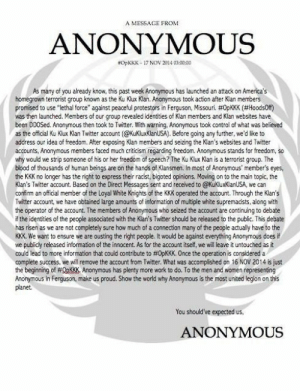 "Message from the Ku Klux Clan's Twitter hackershttp://omg-humor.tumblr.com: A MESSAGE FROM  ANONYMOUS  NOPKKK - 17 NOV 2014 03:00:00  As many of you already know, this past week Anonymous has launched an attack on America's  homegrown terrorist group known as the Ku Klux Klan. Anonymous took action after Klan members  promised to use ""lethal force"" against peaceful protestors in Ferguson, Missouri. #0PKKK (#HoodsOf)  was then launched. Members of our group revealed identities of Klan members and Klan websites have  been DDOSed. Anonymous then took to Twitter. With warning, Anonymous took control of what was believed  as the official Ku Klux Klan Twitter account (@KuKluxklanUSA). Before going any further, we'd like to  address our idea of freedom. After exposing Klan members and seizing the Klan's websites and Twitter  accounts, Anonymous members faced much criticism regarding freedom. Anonymous stands for freedom, so  why would we strip someone of his or her freedom of speech? The Ku Klux Klan is a terrorist group. The  blood of thousands of human beings are on the hands of Klansmen. In most of Anonymous' member's eyes,  the KKK no longer has the right to express their racist, bigoted opinions. Moving on to the main topic, the  Klan's Twitter account. Based on the Direct Messages sent and received to @KukluxKlanUSA, we can  confirm an official member of the Loyal White Knights of the KKK operated the account. Through the Klan's  Twitter account, we have obtained large amounts of information of multiple white supremacists, along with  the operator of the account. The members of Anonymous who seized the account are continuing to debate  if the identities of the people associated with the Klan's Twitter should be released to the public. This debate  has risen as we are not completely sure how much of a connection many of the people actually have to the  KKK. We want to ensure we are ousting the right people. It would be against everything Anonymous does it  we publicly released information of the innocent. As for the account itself, we will leave it untouched as it  could lead to more information that could contribute to #0PKKK. Once the operation is considered a  complete success, we will remove the account from Twitter. What was accomplished on 16 NOV 2014 is just  the beginning of #QPKKK. Anonymous has plenty more work to do, To the men and women representing  Anonymous in Ferguson, make us proud. Show the world why Anonymous is the most united legion on this  planet.  You should've expected us,  ANONYMOUS Message from the Ku Klux Clan's Twitter hackershttp://omg-humor.tumblr.com"