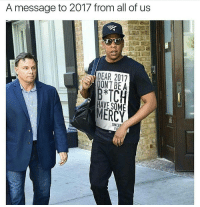 Memes, Sincerely, and Mercy: A message to 2017 from all of us  DEAR 2017  HAE MERCY  SINCER 2017 better grow a pair of balls n handle it's shit properly 🙌🏾 (@pussalina)
