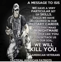 A MESSAGE TO ISIS  WE HAVE A VERY  PARTICULAR SET  OF SKILLS  SKILLS WE HAVE  ACQUIRED IN OUR  MILITARY CAREER.  SKILLS THAT MAKE  US A NIGHTMARE  FOR PEOPLE LIKE YOU.  OF YOU ATTACK US  ON OUR SOIL.  WE WILL  KILL YOU.  AMERICAN VETERANS  TACTICAL AMERICAN PATRIOTS If you appreciate our content, please LIKE our page: