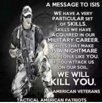 A MESSAGE TO ISIS  WE HAVE A VERY  PARTICULAR SET  OF SKILLS  SKILLS WE HAVE  ACQUIRED IN OUR  MILITARY CAREER.  SKILLS THAT MAKE  US A NIGHTMARE  FOR PEOPLE LIKE YOU.  IF YOU ATTACK US  ON OUR SOIL.  WE WILL  KILL YOU.  AMERICAN VETERANS  TACTICAL AMERICAN PATRIOTS ~Hollywood