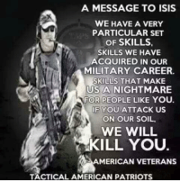 A MESSAGE TO ISIS  WE HAVE A VERY  PARTICULAR SET  OF SKILLS  SKILLS WE HAVE  ACQUIRED IN OUR  MILITARY CAREER.  SKILLS THAT MAKE  US A NIGHTMARE  FOR PEOPLE LIKE YOU.  F YOU ATTACK US  ON OUR SOIL.  疲(  WE WILL  KILL YOU  AMERICAN VETERANS  TACTICAL AMERICAN PATRIOTS Get some. -Jacob
