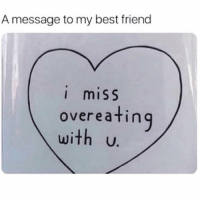 Best Friend, Funny, and Memes: A message to my best friend  I miSS  overeating  with U. thanks @sarcastic