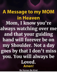 Heaven, Memes, and Forever: A Message to my MOM  in Heaven  Mom, I know you're  always watching over me  and that your guiding  hand will forever be on  my Shoulder. Not a day  goes by that I don't miss  you. You will always be  Loved.  Amen!  Be Human Be Kind A Message to my MOM in Heaven <3