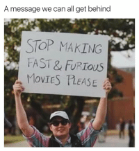 Funny, Movies, and Fast Furious: A message we can all get behind  STOP MAKING  FAST & FURIOUS  MOvIES LEASE We fully support this. https://t.co/3LX7ktcsso