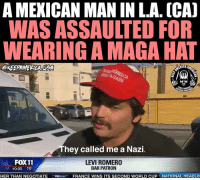 Over the weekend a Mexican man was assaulted in LA for wearing a MAGA hat. What has this country come to? Ridiculous,: A MEXICAN MAN IN L.A. (CA]  WAS ASSAULTED FOR  WEARING A MAGA HAT  ERICA  PEACE THR  RIOR FIRE  hey called me a Nazi  FOX 11  10:05 75°  LEVI ROMERO  BAR PATRON  HER THAN NEGOTIATE  FRANCE WINS ITS SECOND WORLD CUP 1 NATIONAL HEADLI Over the weekend a Mexican man was assaulted in LA for wearing a MAGA hat. What has this country come to? Ridiculous,