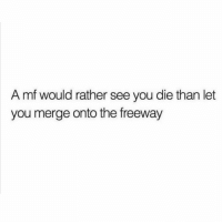 Funny, Lol, and Smh: A mf would rather see you die than let  you merge onto the freeway Smh tag this person lol