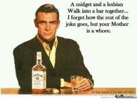 ~Beast~: A midget and a lesbian  walk into a bar together...  I forget how the rest of the  joke goes, but your Mother  is a whore  memecenter.com ~Beast~