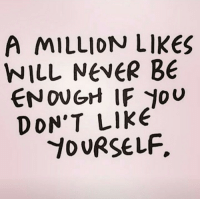 Never, Like, and Likes: A MILLION LIKES  NILL NEVER BE  ENOUGH IF JOU  DON'T LIKE  YOURSELF,