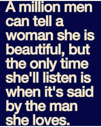 Beautiful, Memes, and Time: A million men  can tell a  woman she IS  beautiful, but  the only time  she'll listen is  when it's saia  by the mar  she loves IG