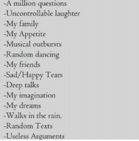 Uncontrollable Laughter: A million questions  Uncontrollable laughter  My family  -My Appetite  Musical outbursts  Random dancing  My friends  Sad/Happy Tears  Deep talks  My imagination  My dreams  Walks in the rain  Random Texts  -Useless Arguments