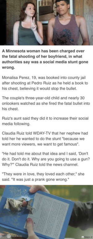"A Youtuber shot her boyfriend with a .50 desert eagle while he held a book to his chest for a challenge.: A Minnesota woman has been charged over  the fatal shooting of her boyfriend, in what  authorities say was a social media stunt gone  wrong.  Monalisa Perez, 19, was booked into county jail  after shooting at Pedro Ruiz as he held a book to  his chest, believing it would stop the bullet.  The couple's three-year-old child and nearly 30  onlookers watched as she fired the fatal bullet into  his chest.  Ruiz's aunt said they did it to increase their social  media following.  Claudia Ruiz told WDAY-TV that her nephew had  told her he wanted to do the stunt ""because we  want more viewers, we want to get famous""  ""He had told me about that idea and I said, 'Don't  do it. Don't do it. Why are you going to use a gun?  Why?"" Claudia Ruiz told the news channel.  ""They were in love, they loved each other,"" she  said. ""It was just a prank gone wrong.""  ENDO GUN BLOG  Stitch it A Youtuber shot her boyfriend with a .50 desert eagle while he held a book to his chest for a challenge."