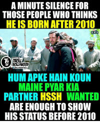 Memes, Troll, and Trolling: A MINUTE SILENCE FOR  THOSE PEOPLE WHO THINKS  HE IS BORN AFTER 2010  ANKS  OFFICIAL  TROLL  BOLLWOOD  BOLLYWOODTROLL  HUM APKE HAIN KOUN  MAINE PYAR KIA  PARTNER HSSH  WANTED  ARE ENOUGH TO SHOW  HIS STATUS BEFORE 2010 1 Mintue Silence Please 😂😂😂  #Jericholic