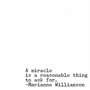 marianne williamson: A miracle  is a reasonable thing  to ask for.  Marianne Williamson
