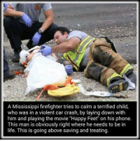 "Memes, Mississippi, and Firefighter: A Mississippi firefighter tries to calm a terrified child  who was in a violent car crash, by laying down with  him and playing the movie ""Happy Feet"" on his phone.  This man is obviously right where he needs to be in  life. This is going above saving and treating. Go above and beyond to help someone 💞"