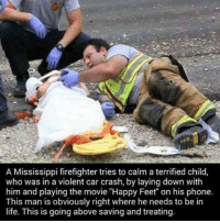 "Life, Memes, and Phone: A Mississippi firefighter tries to calm a terrified child,  who was in a violent car crash, by laying down with  him and playing the movie ""Happy Feet"" on his phone.  This man is obviously right where he needs to be in  life. This is going above saving and treating Respect!! 🙏🙌 @pmwhiphop"