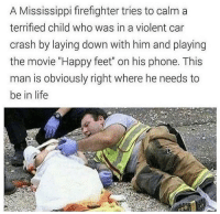 "Life, Phone, and Thank You: A Mississippi firefighter tries to calm a  terrified child who was in a violent car  crash by laying down with him and playing  the movie ""Happy feet"" on his phone. This  man is obviously right where he needs to  be in life Thank you firefighter, very cool"