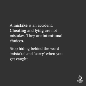 Cheating, Sorry, and Word: A mistake is an accident.  Cheating and lying are not  mistakes. They are intentional  choices.  Stop hiding behind the word  mistake' and 'sorry' when you  get caught.  RELATIONSHIP  RULES