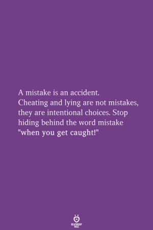 "Cheating, Word, and Lying: A mistake is an accident.  Cheating and lying are not mistakes,  they are intentional choices. Stop  hiding behind the word mistake  ""when you get caught!"""