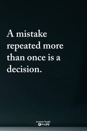 <3: A mistake  repeated more  than once is a  decision.  Lessons Taught  By LIFE <3