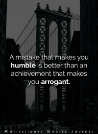 Arrogant, Humble, and Quotes: A mistake that makes you  humble is better than an  achievement that makes  you arrogant.  Q U O T E s  J O U R N A L  VAT  O N A L Motivational Quotes Journal