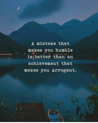 Arrogant, Humble, and You: A mistake that  makes you humble  is better than an  achievement that  makes you Arrogant.