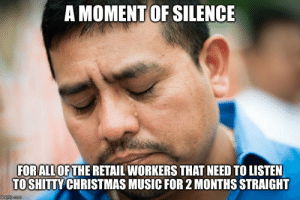 Christmas, Music, and Silence: A MOMENT OF SILENCE  FORALL OFTHE RETAIL WORKERS THAT NEED TO LISTEN  TOSHITTY CHRISTMAS MUSIC FOR 2 MONTHS STRAIGHT  imgfip.com A moment of silence