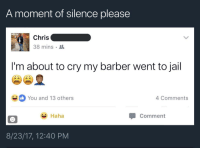<p>We all know that hurt (via /r/BlackPeopleTwitter)</p>: A moment of silence please  Chris  38 mins  I'm about to cry my barber went to jail  You and 13 others  4 Comments  Haha  Comment  8/23/17, 12:40 PM <p>We all know that hurt (via /r/BlackPeopleTwitter)</p>